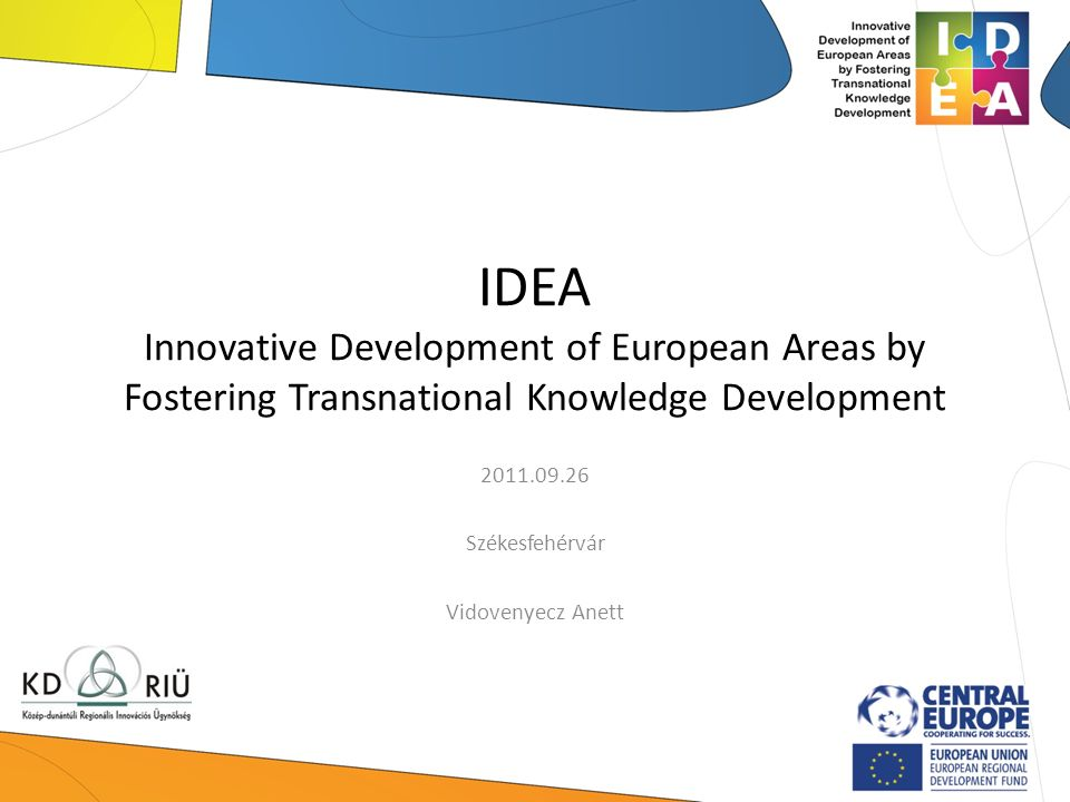 IDEA Innovative Development of European Areas by Fostering Transnational Knowledge Development 2011.09.26 Székesfehérvár Vidovenyecz Anett