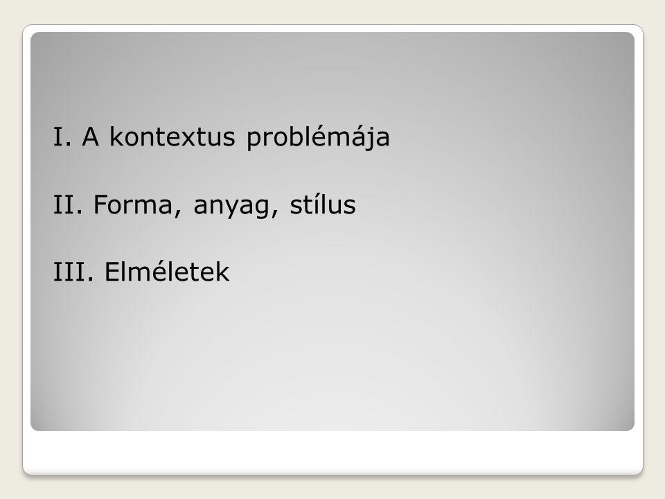 I. A kontextus problémája II. Forma, anyag, stílus III. Elméletek