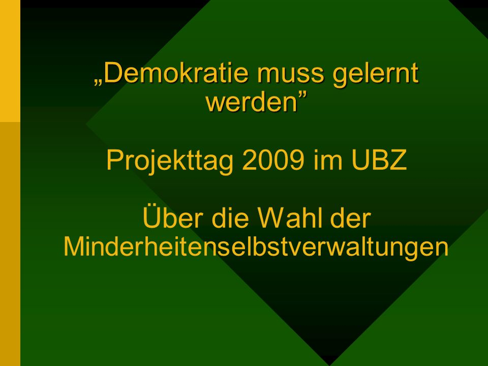Demokratie muss gelernt werdenDemokratie muss gelernt werden Projekttag 2009 im UBZ Über die Wahl der Minderheitenselbstverwaltungen