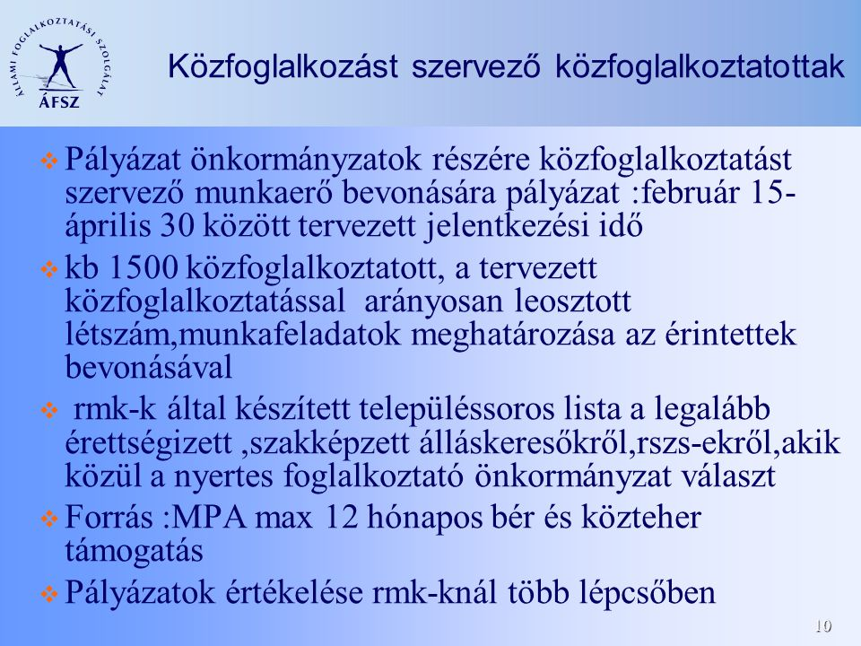 10 Közfoglalkozást szervező közfoglalkoztatottak Pályázat önkormányzatok részére közfoglalkoztatást szervező munkaerő bevonására pályázat :február 15- április 30 között tervezett jelentkezési idő kb 1500 közfoglalkoztatott, a tervezett közfoglalkoztatással arányosan leosztott létszám,munkafeladatok meghatározása az érintettek bevonásával rmk-k által készített településsoros lista a legalább érettségizett,szakképzett álláskeresőkről,rszs-ekről,akik közül a nyertes foglalkoztató önkormányzat választ Forrás :MPA max 12 hónapos bér és közteher támogatás Pályázatok értékelése rmk-knál több lépcsőben