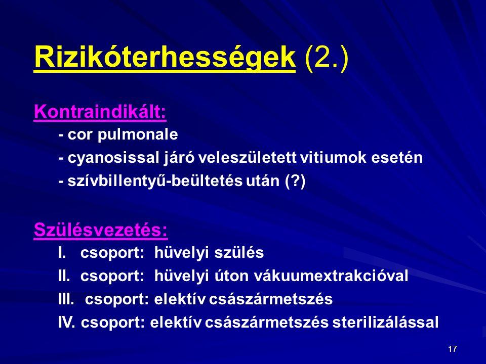 17 Rizikóterhességek (2.) Kontraindikált: - cor pulmonale - cyanosissal járó veleszületett vitiumok esetén - szívbillentyű-beültetés után (?) Szülésvezetés: I.
