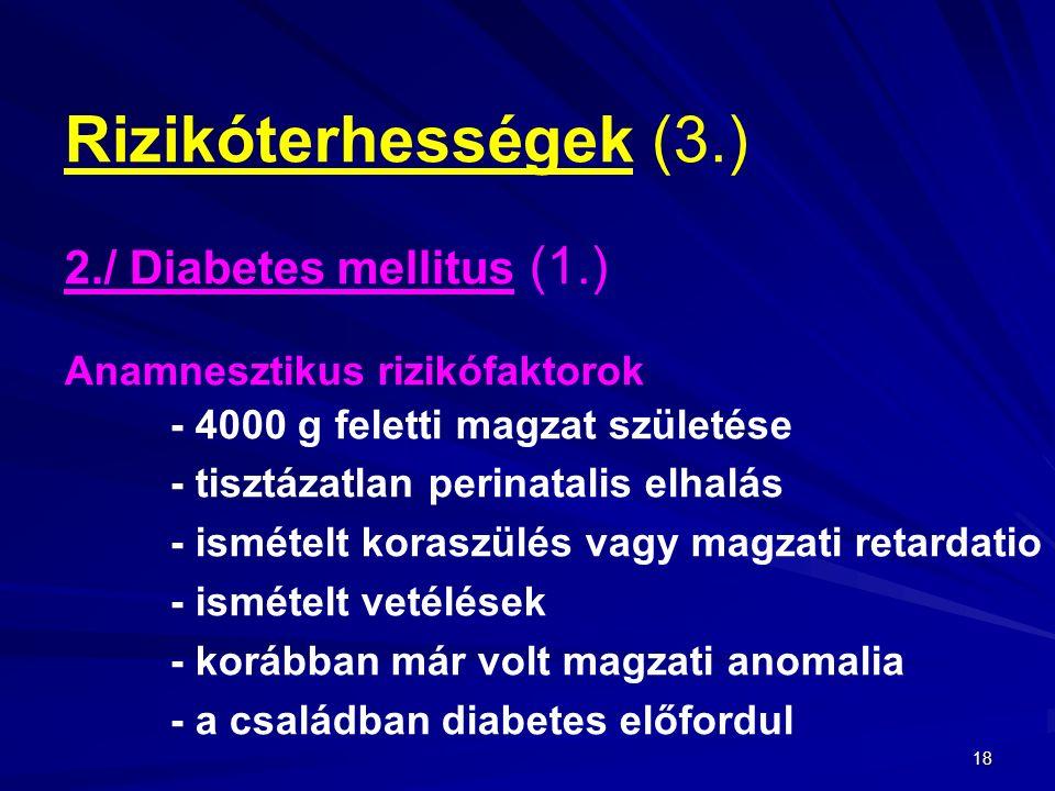 18 Rizikóterhességek (3.) 2./ Diabetes mellitus (1.) Anamnesztikus rizikófaktorok - 4000 g feletti magzat születése - tisztázatlan perinatalis elhalás - ismételt koraszülés vagy magzati retardatio - ismételt vetélések - korábban már volt magzati anomalia - a családban diabetes előfordul