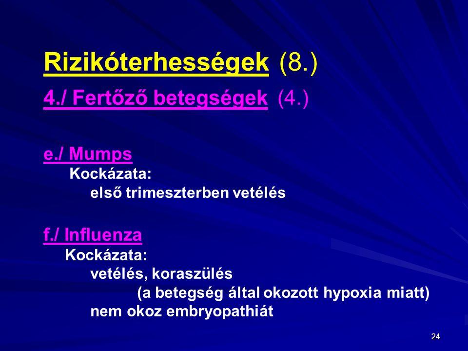24 Rizikóterhességek (8.) 4./ Fertőző betegségek(4.) e./ Mumps Kockázata: első trimeszterben vetélés f./ Influenza Kockázata: vetélés, koraszülés (a betegség által okozott hypoxia miatt) nem okoz embryopathiát