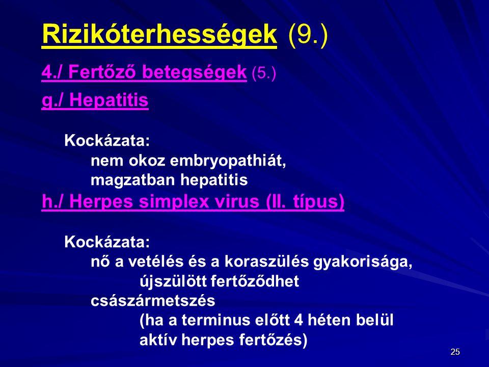 25 Rizikóterhességek (9.) 4./ Fertőző betegségek (5.) g./ Hepatitis Kockázata: nem okoz embryopathiát, magzatban hepatitis h./ Herpes simplex virus (II.