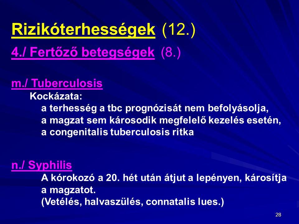 28 Rizikóterhességek (12.) 4./ Fertőző betegségek(8.) m./ Tuberculosis Kockázata: a terhesség a tbc prognózisát nem befolyásolja, a magzat sem károsodik megfelelő kezelés esetén, a congenitalis tuberculosis ritka n./ Syphilis A kórokozó a 20.
