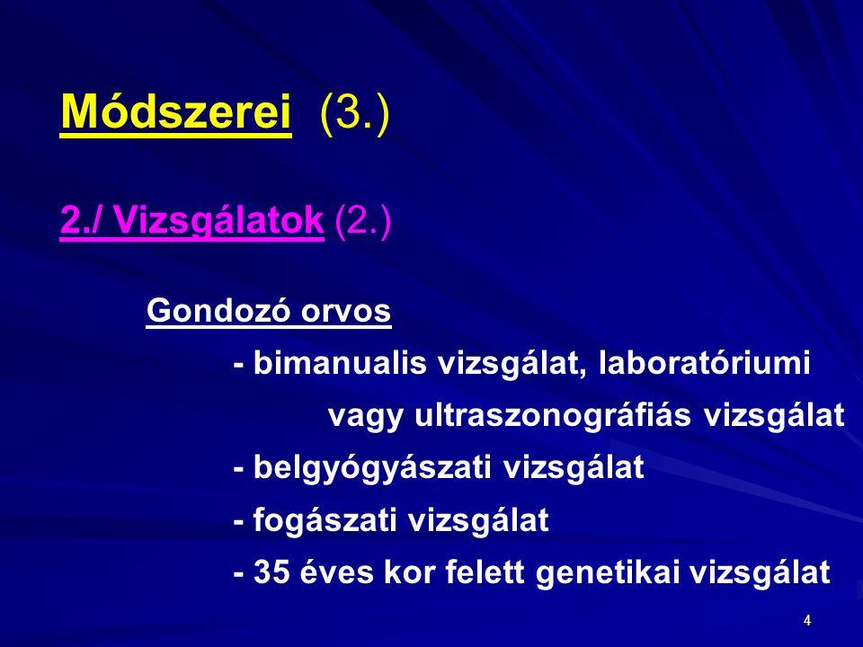 4 Módszerei(3.) 2./ Vizsgálatok (2.) Gondozó orvos - bimanualis vizsgálat, laboratóriumi vagy ultraszonográfiás vizsgálat - belgyógyászati vizsgálat - fogászati vizsgálat - 35 éves kor felett genetikai vizsgálat