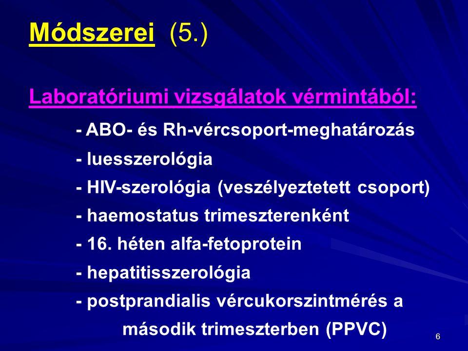 6 Módszerei(5.) Laboratóriumi vizsgálatok vérmintából: - ABO- és Rh-vércsoport-meghatározás - luesszerológia - HIV-szerológia (veszélyeztetett csoport) - haemostatus trimeszterenként - 16.