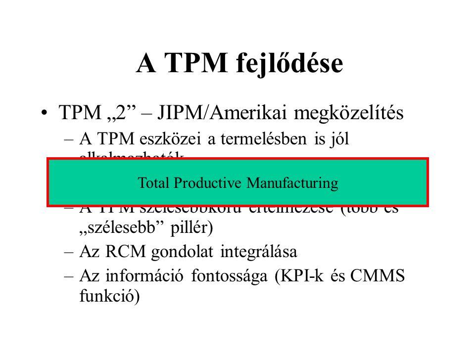 A TPM fejlődése TPM 2 – JIPM/Amerikai megközelítés –A TPM eszközei a termelésben is jól alkalmazhatók –A veszteségek kifinomult kezelése –A TPM széles