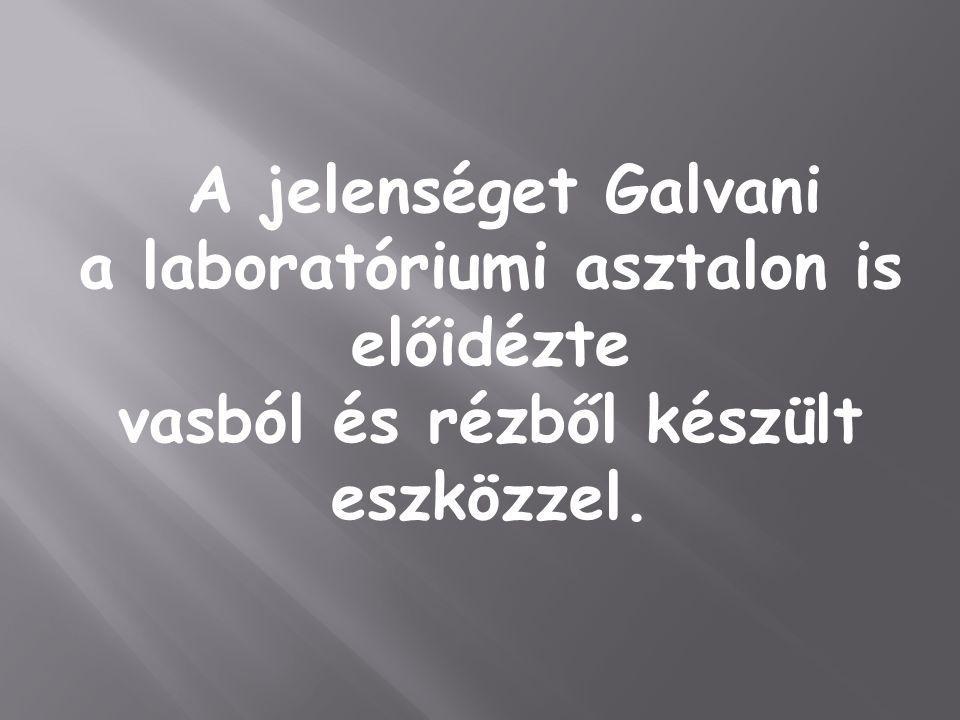A jelenséget Galvani a laboratóriumi asztalon is előidézte vasból és rézből készült eszközzel.