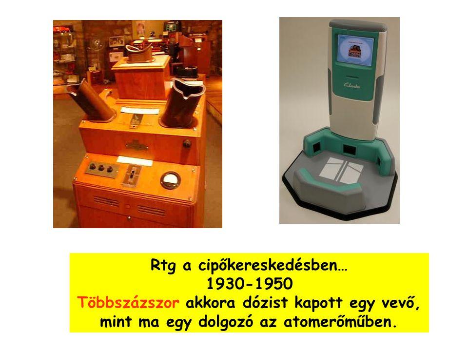 Rtg a cipőkereskedésben… 1930-1950 Többszázszor akkora dózist kapott egy vevő, mint ma egy dolgozó az atomerőműben.