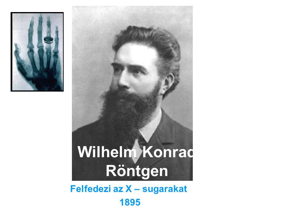 Wilhelm Konrad Röntgen Felfedezi az X – sugarakat 1895
