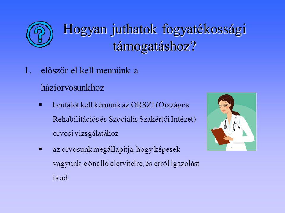 Hogyan juthatok fogyatékossági támogatáshoz? 1.először el kell mennünk a háziorvosunkhoz  beutalót kell kérnünk az ORSZI (Országos Rehabilitációs és