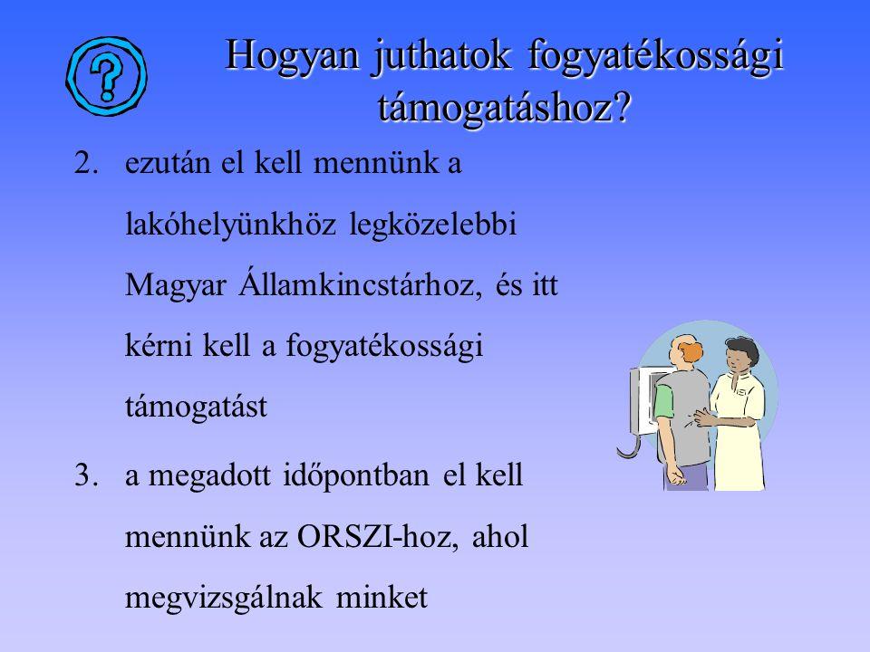4.A vizsgálat eredménye alapján döntik el, hogy kapunk-e támogatást 5.Ha kapunk, a fogyatékossági támogatást a Magyar Államkincstár fogja kiküldeni a lakóhelyünkre.