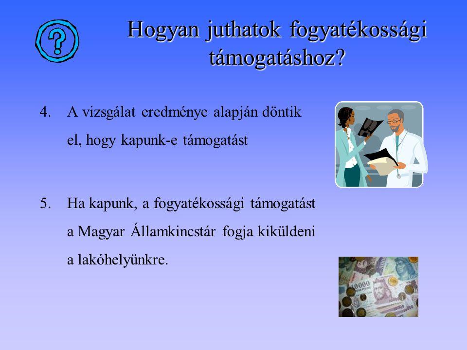 4.A vizsgálat eredménye alapján döntik el, hogy kapunk-e támogatást 5.Ha kapunk, a fogyatékossági támogatást a Magyar Államkincstár fogja kiküldeni a