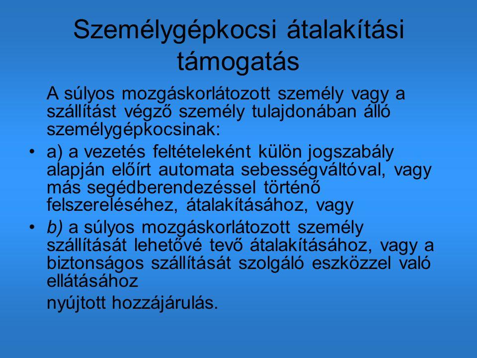 Személygépkocsi átalakítási támogatás A súlyos mozgáskorlátozott személy vagy a szállítást végző személy tulajdonában álló személygépkocsinak: a) a ve