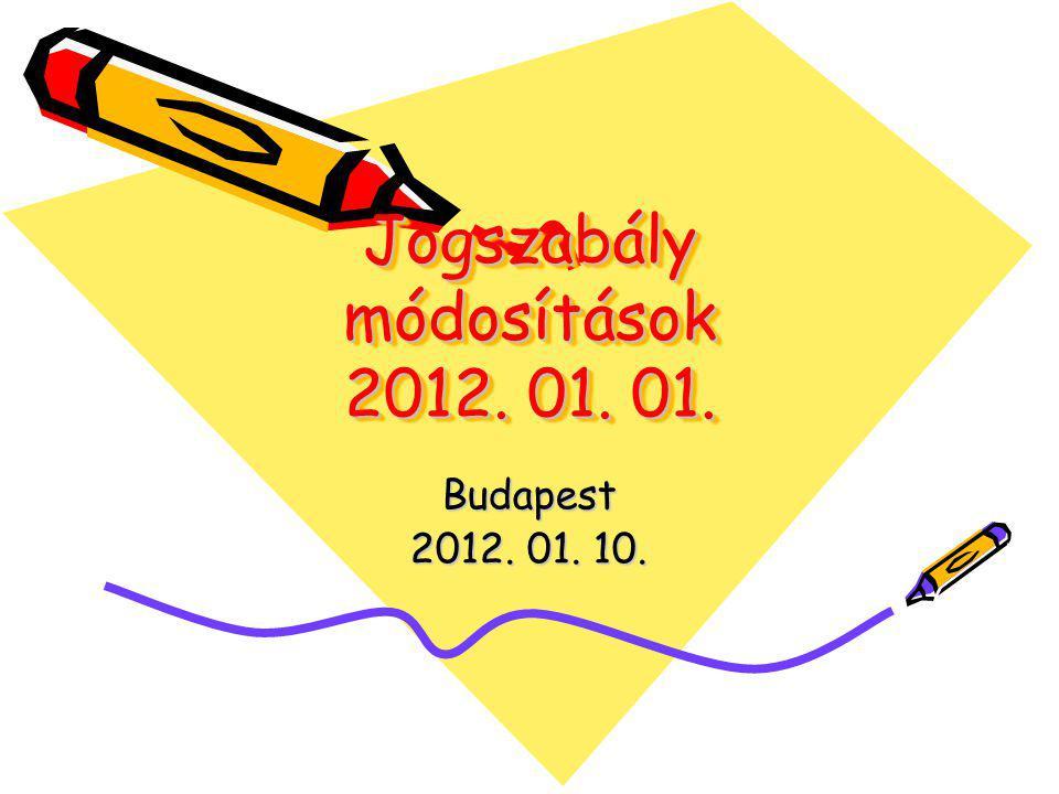 Jogszabály módosítások 2012. 01. 01. Budapest 2012. 01. 10.