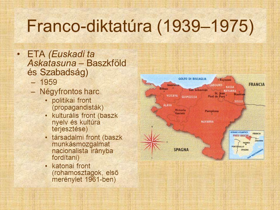 Franco-diktatúra (1939–1975) ETA (Euskadi ta Askatasuna – Baszkföld és Szabadság) –1959 –Négyfrontos harc politikai front (propagandisták) kulturális front (baszk nyelv és kultúra terjesztése) társadalmi front (baszk munkásmozgalmat nacionalista irányba fordítani) katonai front (rohamosztagok, első merénylet 1961-ben)