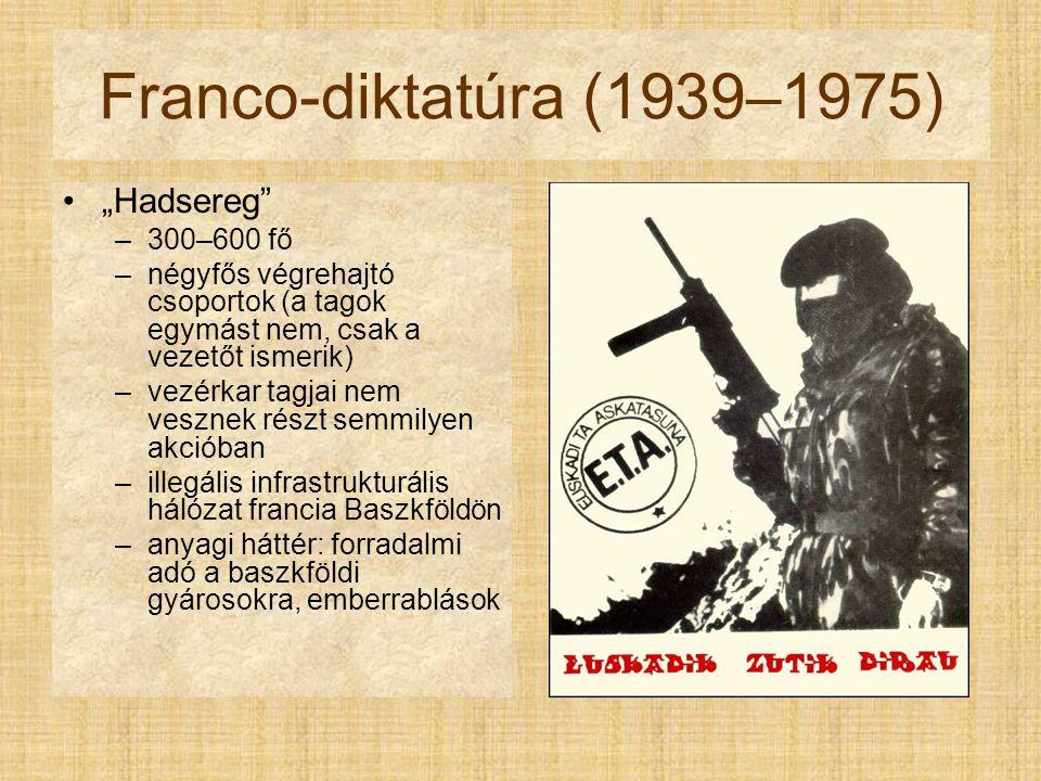 """Franco-diktatúra (1939–1975) """"Hadsereg –300–600 fő –négyfős végrehajtó csoportok (a tagok egymást nem, csak a vezetőt ismerik) –vezérkar tagjai nem vesznek részt semmilyen akcióban –illegális infrastrukturális hálózat francia Baszkföldön –anyagi háttér: forradalmi adó a baszkföldi gyárosokra, emberrablások"""