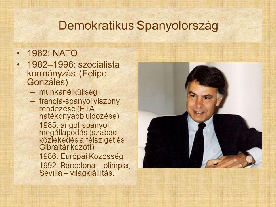 Demokratikus Spanyolország 1982: NATO 1982–1996: szocialista kormányzás (Felipe Gonzáles) –munkanélküliség –francia-spanyol viszony rendezése (ETA hatékonyabb üldözése) –1985: angol-spanyol megállapodás (szabad közlekedés a félsziget és Gibraltár között) –1986: Európai Közösség –1992: Barcelona – olimpia, Sevilla – világkiállítás.