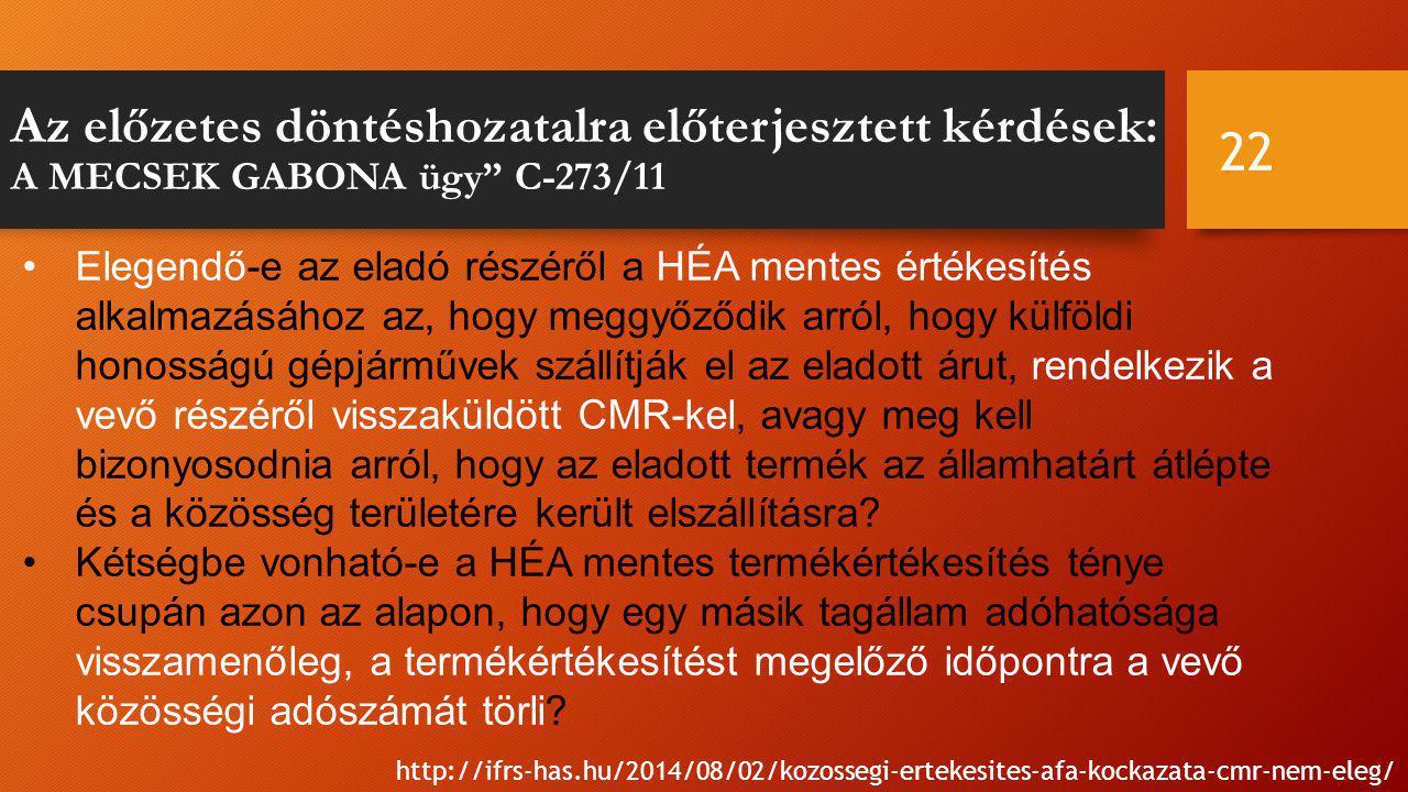 Az előzetes döntéshozatalra előterjesztett kérdések: A MECSEK GABONA ügy C-273/11 22 http://ifrs-has.hu/2014/08/02/kozossegi-ertekesites-afa-kockazata-cmr-nem-eleg/ Elegendő-e az eladó részéről a HÉA mentes értékesítés alkalmazásához az, hogy meggyőződik arról, hogy külföldi honosságú gépjárművek szállítják el az eladott árut, rendelkezik a vevő részéről visszaküldött CMR-kel, avagy meg kell bizonyosodnia arról, hogy az eladott termék az államhatárt átlépte és a közösség területére került elszállításra.