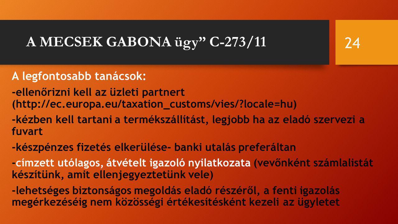 A MECSEK GABONA ügy C-273/11 A legfontosabb tanácsok: -ellenőrizni kell az üzleti partnert (http://ec.europa.eu/taxation_customs/vies/?locale=hu) -kézben kell tartani a termékszállítást, legjobb ha az eladó szervezi a fuvart -készpénzes fizetés elkerülése- banki utalás preferáltan -címzett utólagos, átvételt igazoló nyilatkozata (vevőnként számlalistát készítünk, amit ellenjegyeztetünk vele) -lehetséges biztonságos megoldás eladó részéről, a fenti igazolás megérkezéséig nem közösségi értékesítésként kezeli az ügyletet 24