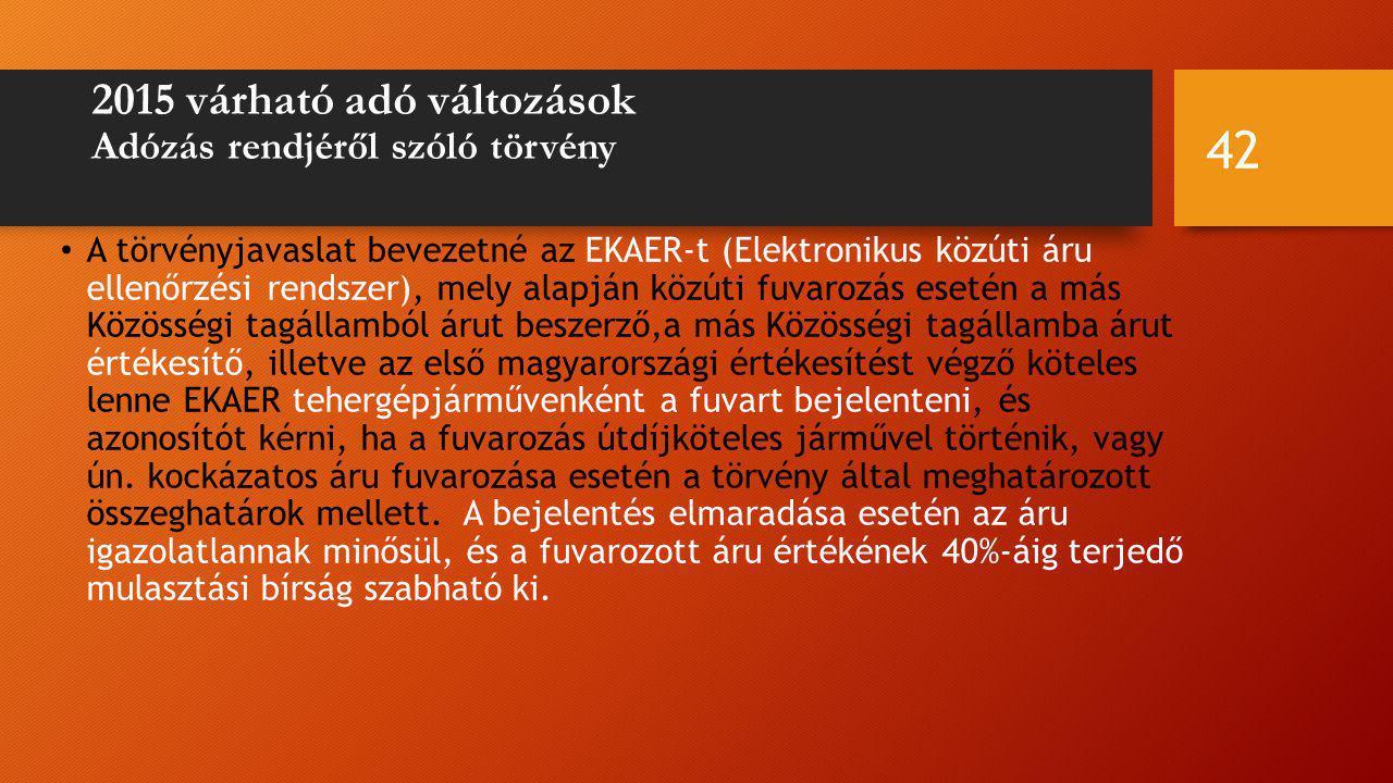 2015 várható adó változások Adózás rendjéről szóló törvény A törvényjavaslat bevezetné az EKAER-t (Elektronikus közúti áru ellenőrzési rendszer), mely alapján közúti fuvarozás esetén a más Közösségi tagállamból árut beszerző,a más Közösségi tagállamba árut értékesítő, illetve az első magyarországi értékesítést végző köteles lenne EKAER tehergépjárművenként a fuvart bejelenteni, és azonosítót kérni, ha a fuvarozás útdíjköteles járművel történik, vagy ún.