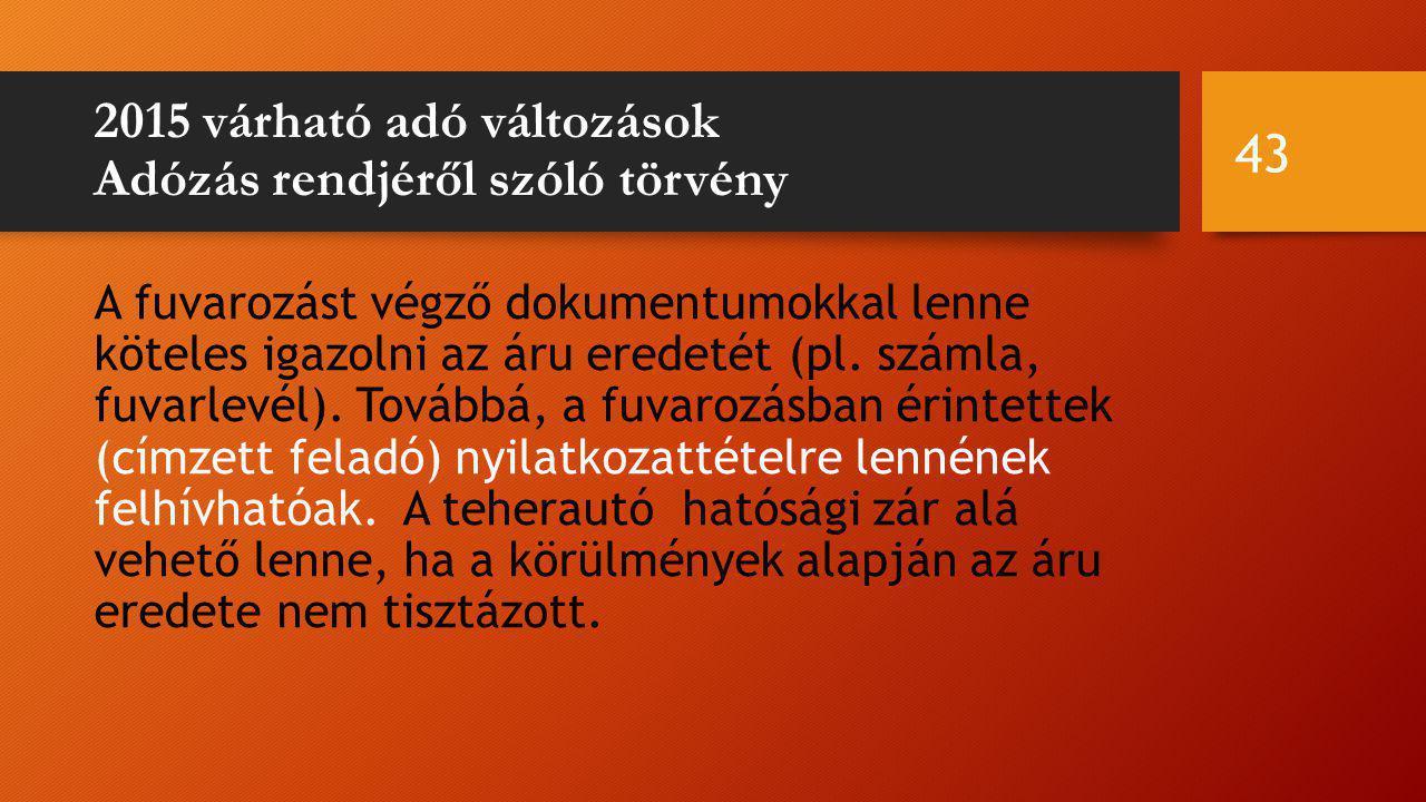2015 várható adó változások Adózás rendjéről szóló törvény A fuvarozást végző dokumentumokkal lenne köteles igazolni az áru eredetét (pl.