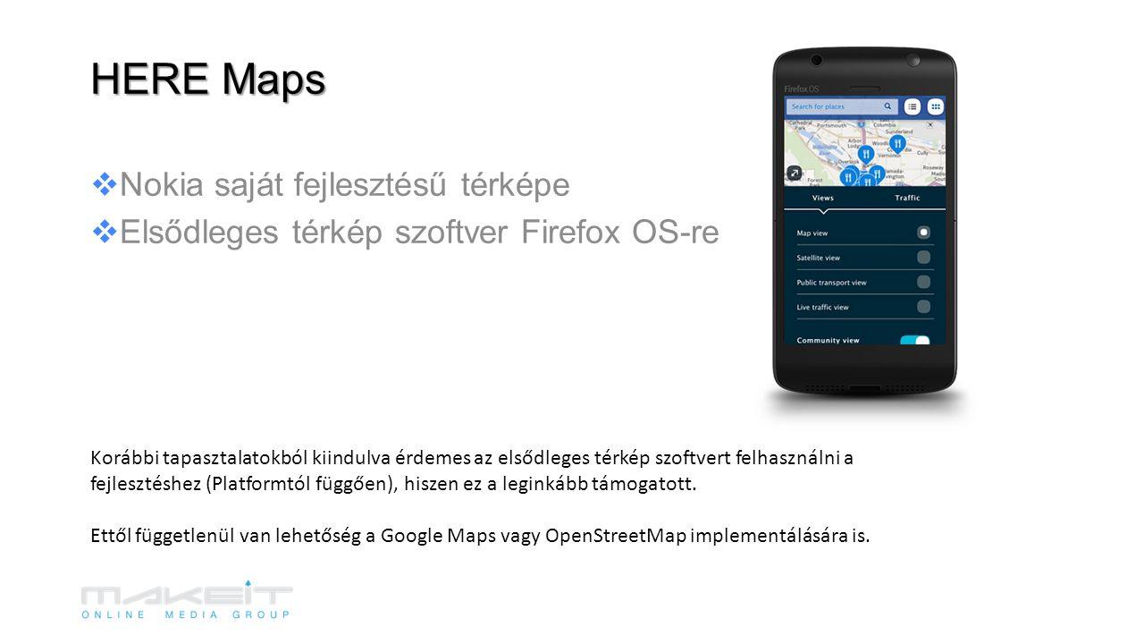 Nokia saját fejlesztésű térképe  Elsődleges térkép szoftver Firefox OS-re HERE Maps Korábbi tapasztalatokból kiindulva érdemes az elsődleges térkép szoftvert felhasználni a fejlesztéshez (Platformtól függően), hiszen ez a leginkább támogatott.