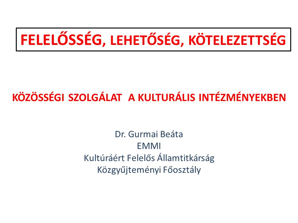 KÖZÖSSÉGI SZOLGÁLAT A KULTURÁLIS INTÉZMÉNYEKBEN Dr. Gurmai Beáta EMMI Kultúráért Felelős Államtitkárság Közgyűjteményi Főosztály FELELŐSSÉG, LEHETŐSÉG
