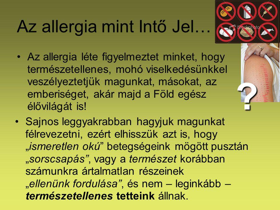 Az allergia mint Intő Jel… Az allergia léte figyelmeztet minket, hogy természetellenes, mohó viselkedésünkkel veszélyeztetjük magunkat, másokat, az em