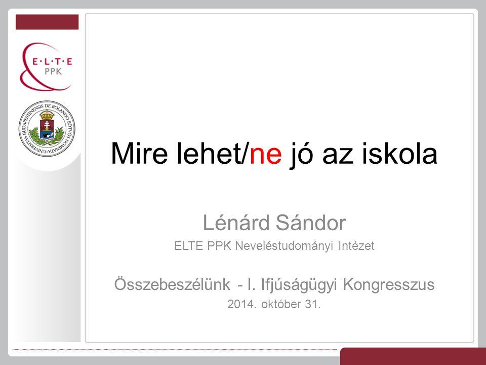 Lénárd Sándor ELTE PPK Neveléstudományi Intézet Összebeszélünk - I. Ifjúságügyi Kongresszus 2014. október 31. Mire lehet/ne jó az iskola