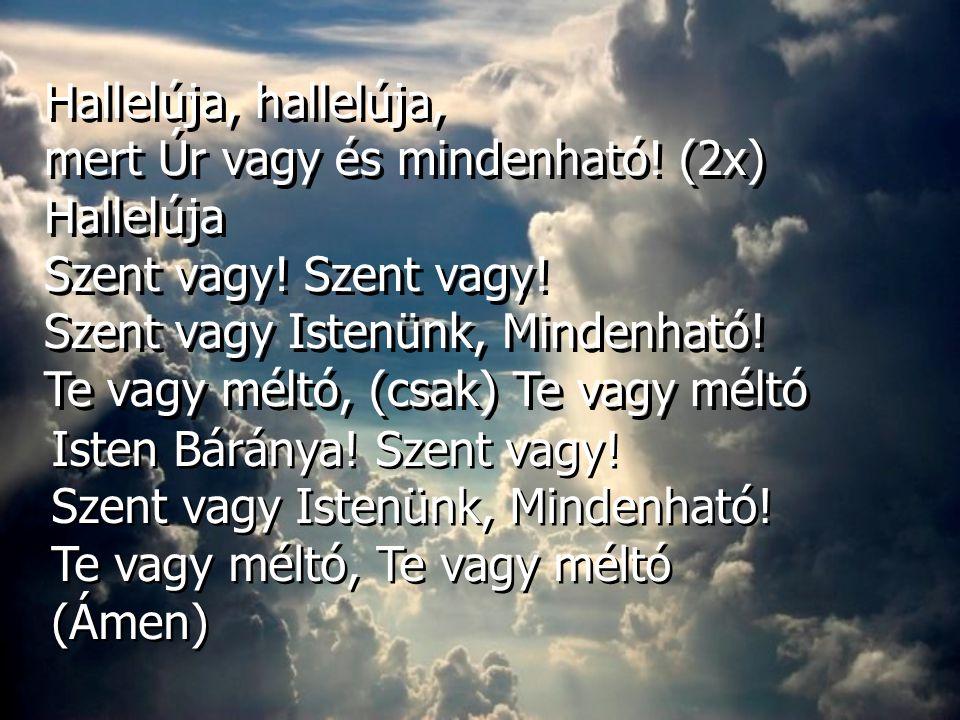 Hallelúja, hallelúja, mert Úr vagy és mindenható! (2x) Hallelúja Szent vagy! Szent vagy Istenünk, Mindenható! Te vagy méltó, (csak) Te vagy méltó Hall