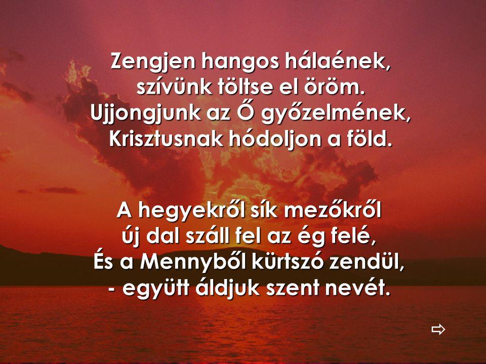Zengjen hangos hálaének, szívünk töltse el öröm. Ujjongjunk az Ő győzelmének, Krisztusnak hódoljon a föld. A hegyekről sík mezőkről új dal száll fel a