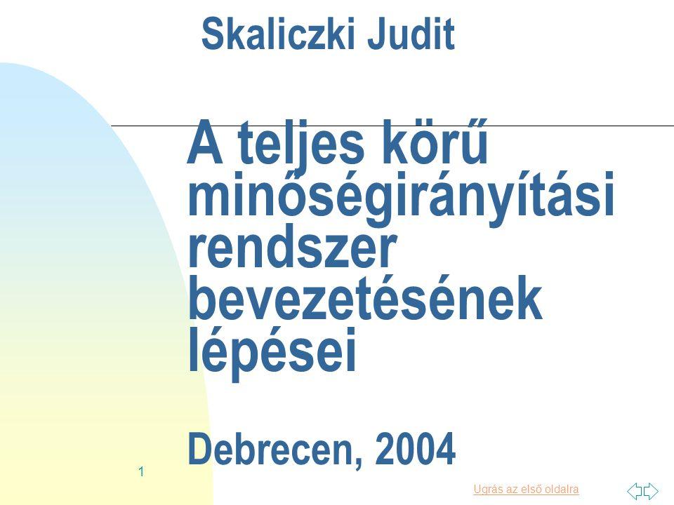 Ugrás az első oldalra 1 Skaliczki Judit A teljes körű minőségirányítási rendszer bevezetésének lépései Debrecen, 2004