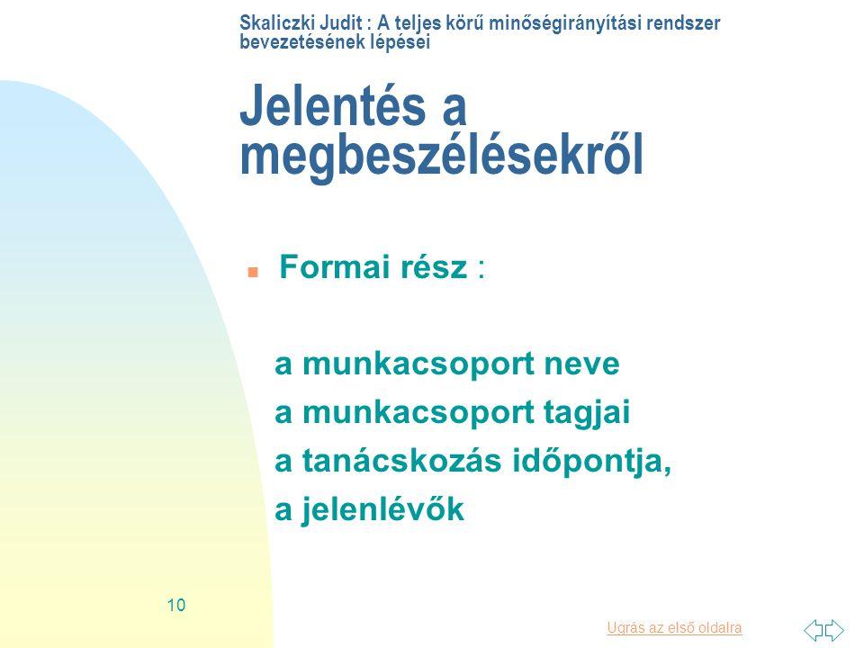 Ugrás az első oldalra 10 Skaliczki Judit : A teljes körű minőségirányítási rendszer bevezetésének lépései Jelentés a megbeszélésekről n Formai rész : a munkacsoport neve a munkacsoport tagjai a tanácskozás időpontja, a jelenlévők