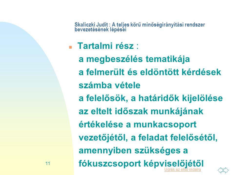 Ugrás az első oldalra 11 Skaliczki Judit : A teljes körű minőségirányítási rendszer bevezetésének lépései n Tartalmi rész : a megbeszélés tematikája a felmerült és eldöntött kérdések számba vétele a felelősök, a határidők kijelölése az eltelt időszak munkájának értékelése a munkacsoport vezetőjétől, a feladat felelősétől, amennyiben szükséges a fókuszcsoport képviselőjétől