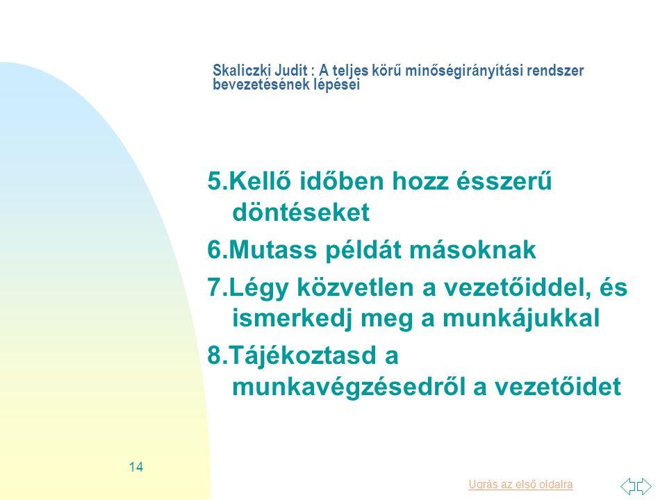 Ugrás az első oldalra 14 Skaliczki Judit : A teljes körű minőségirányítási rendszer bevezetésének lépései 5.Kellő időben hozz ésszerű döntéseket 6.Mutass példát másoknak 7.Légy közvetlen a vezetőiddel, és ismerkedj meg a munkájukkal 8.Tájékoztasd a munkavégzésedről a vezetőidet