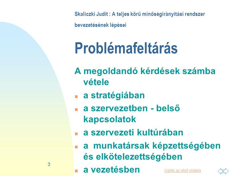 Ugrás az első oldalra 3 Skaliczki Judit : A teljes körű minőségirányítási rendszer bevezetésének lépései Problémafeltárás A megoldandó kérdések számba vétele n a stratégiában n a szervezetben - belső kapcsolatok n a szervezeti kultúrában n a munkatársak képzettségében és elkötelezettségében n a vezetésben BOOTUSER20: