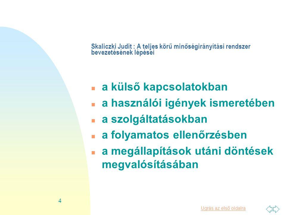 Ugrás az első oldalra 4 Skaliczki Judit : A teljes körű minőségirányítási rendszer bevezetésének lépései n a külső kapcsolatokban n a használói igények ismeretében n a szolgáltatásokban n a folyamatos ellenőrzésben n a megállapítások utáni döntések megvalósításában