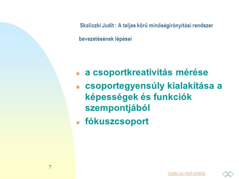 Ugrás az első oldalra 7 Skaliczki Judit : A teljes körű minőségirányítási rendszer bevezetésének lépései n a csoportkreativitás mérése n csoportegyensúly kialakítása a képességek és funkciók szempontjából n fókuszcsoport