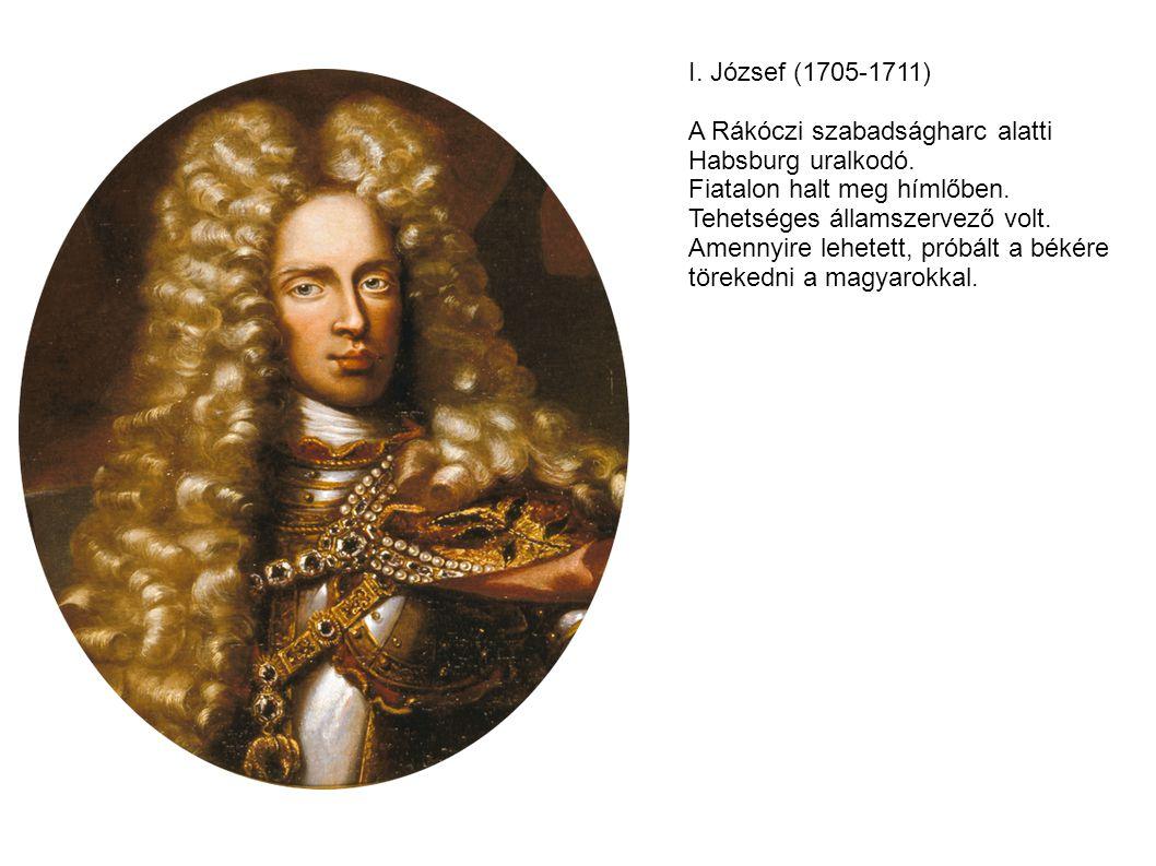 I.József (1705-1711) A Rákóczi szabadságharc alatti Habsburg uralkodó.
