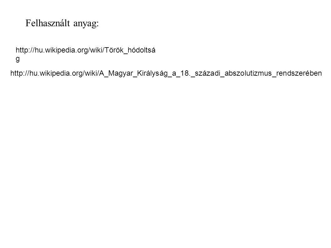 Felhasznált anyag: http://hu.wikipedia.org/wiki/Török_hódoltsá g http://hu.wikipedia.org/wiki/A_Magyar_Királyság_a_18._századi_abszolutizmus_rendszerében