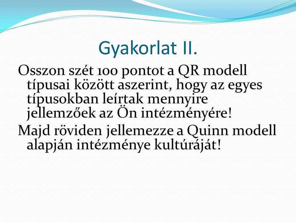 Gyakorlat II. Osszon szét 100 pontot a QR modell típusai között aszerint, hogy az egyes típusokban leírtak mennyire jellemzőek az Ön intézményére! Maj