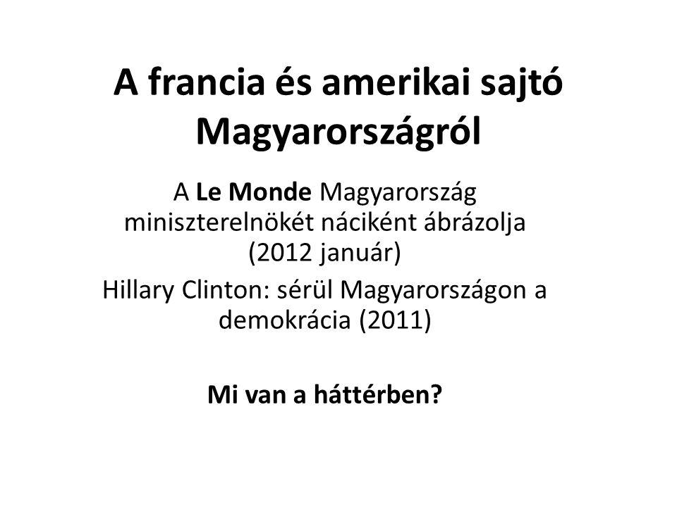 A francia és amerikai sajtó Magyarországról A Le Monde Magyarország miniszterelnökét náciként ábrázolja (2012 január) Hillary Clinton: sérül Magyarországon a demokrácia (2011) Mi van a háttérben