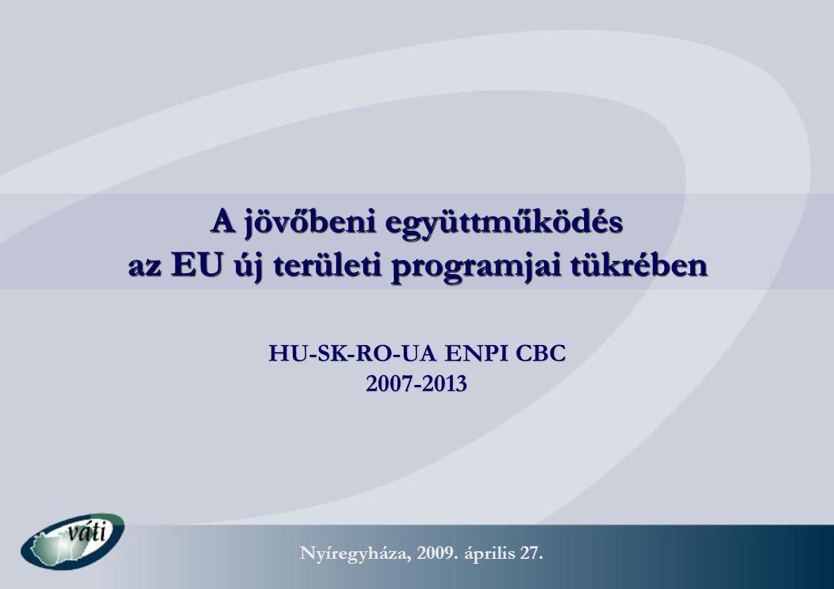 Nyíregyháza, 2009. április 27. A jövőbeni együttműködés az EU új területi programjai tükrében HU-SK-RO-UA ENPI CBC 2007-2013