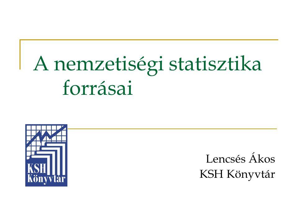 A nemzetiségi statisztika forrásai Lencsés Ákos KSH Könyvtár
