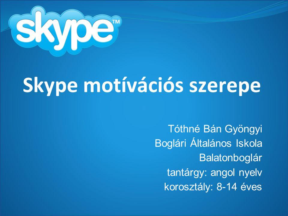 Skype motívációs szerepe Tóthné Bán Gyöngyi Boglári Általános Iskola Balatonboglár tantárgy: angol nyelv korosztály: 8-14 éves