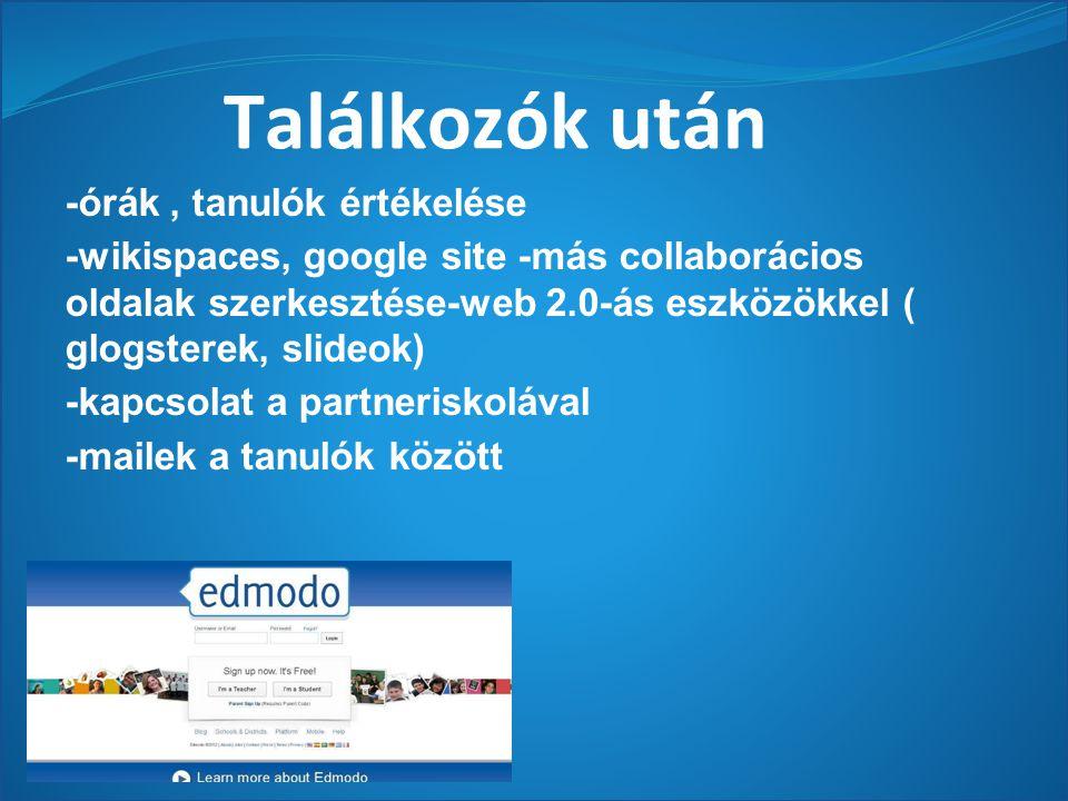 Találkozók után -órák, tanulók értékelése -wikispaces, google site -más collaborácios oldalak szerkesztése-web 2.0-ás eszközökkel ( glogsterek, slideok) -kapcsolat a partneriskolával -mailek a tanulók között