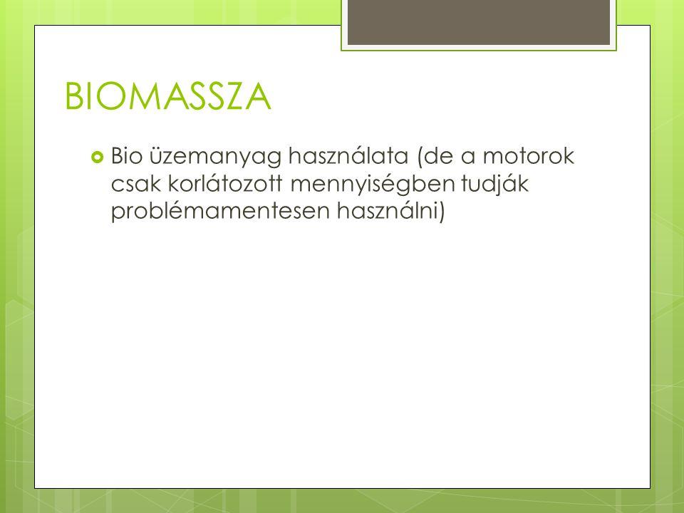 BIOMASSZA  Bio üzemanyag használata (de a motorok csak korlátozott mennyiségben tudják problémamentesen használni)