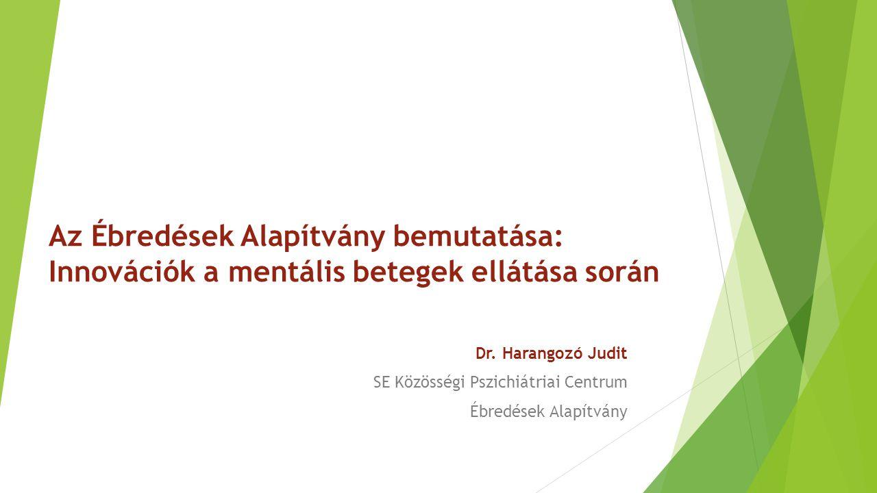 Az Ébredések Alapítvány bemutatása: Innovációk a mentális betegek ellátása során Dr. Harangozó Judit SE Közösségi Pszichiátriai Centrum Ébredések Alap